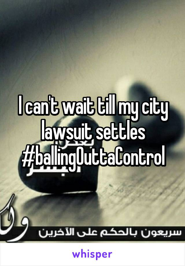 I can't wait till my city lawsuit settles #ballingOuttaControl