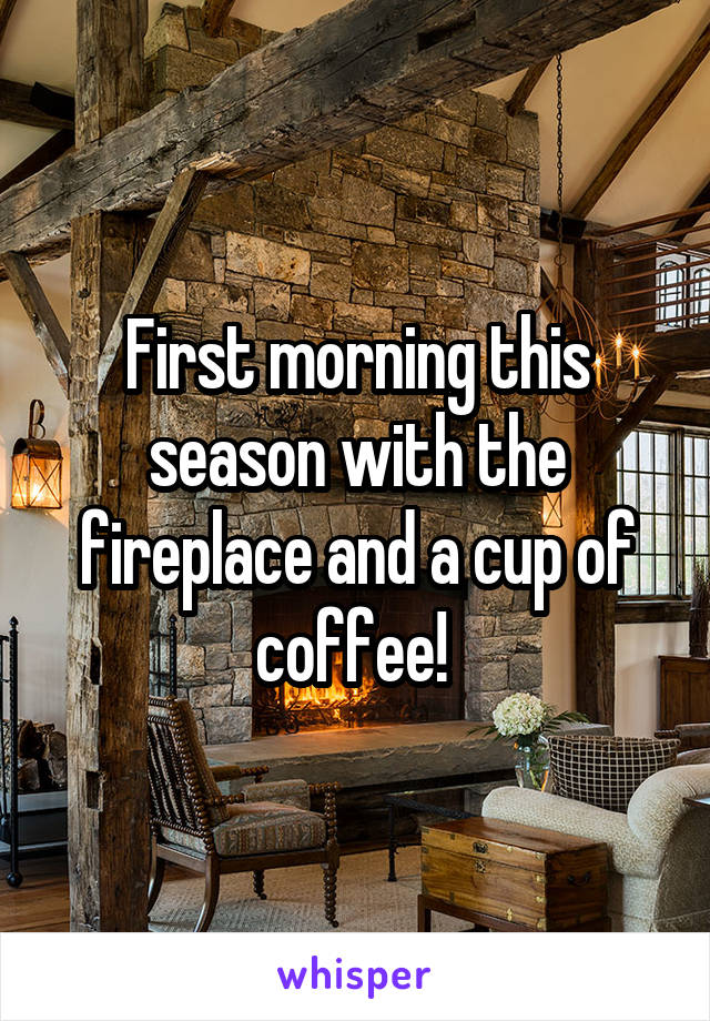 First morning this season with the fireplace and a cup of coffee!