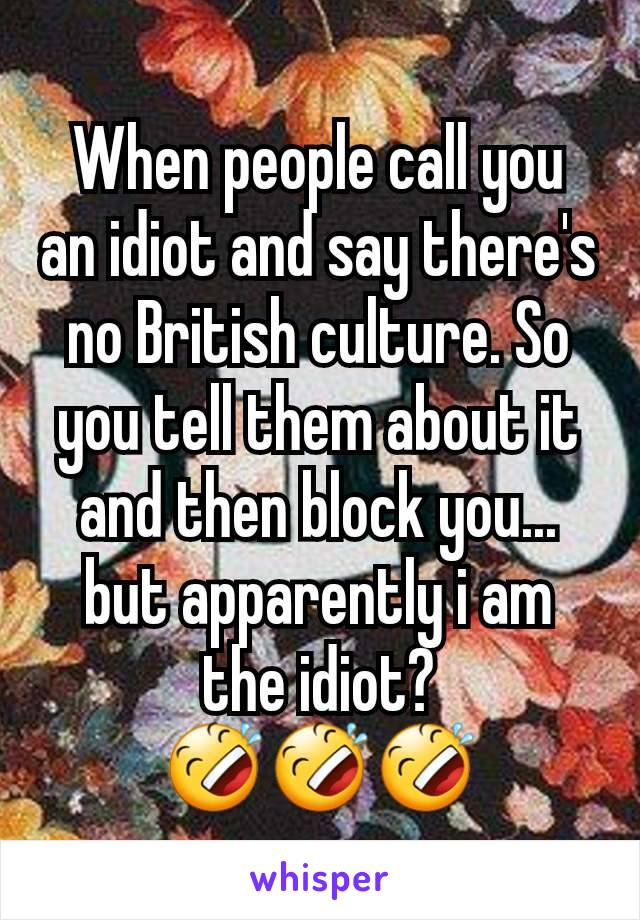 When people call you an idiot and say there's no British culture. So you tell them about it and then block you... but apparently i am the idiot? 🤣🤣🤣