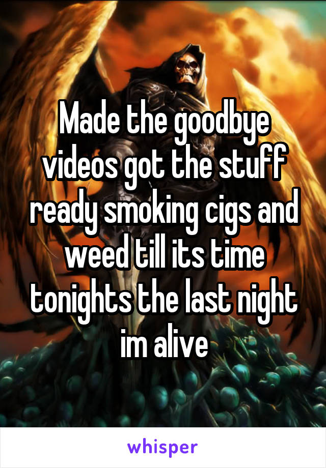Made the goodbye videos got the stuff ready smoking cigs and weed till its time tonights the last night im alive