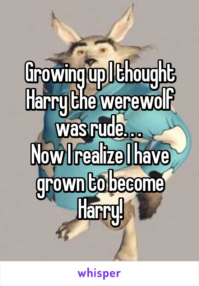 Growing up I thought Harry the werewolf was rude. . .  Now I realize I have grown to become Harry!