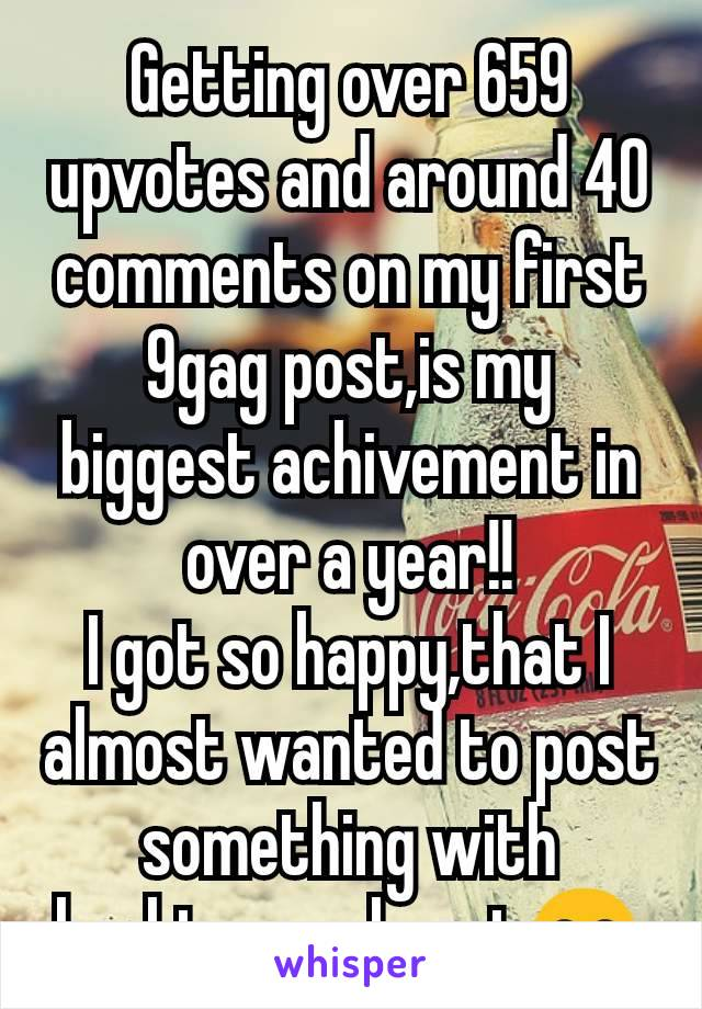 Getting over 659 upvotes and around 40 comments on my first 9gag post,is my biggest achivement in over a year!! I got so happy,that I almost wanted to post something with hashtags.. almost😂