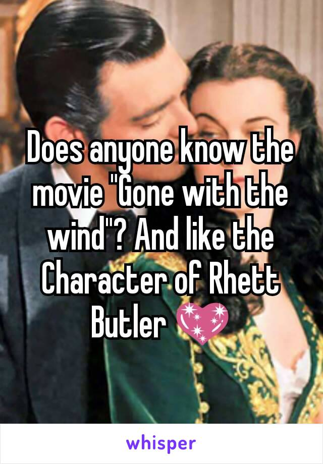 """Does anyone know the movie """"Gone with the wind""""? And like the Character of Rhett Butler 💖"""