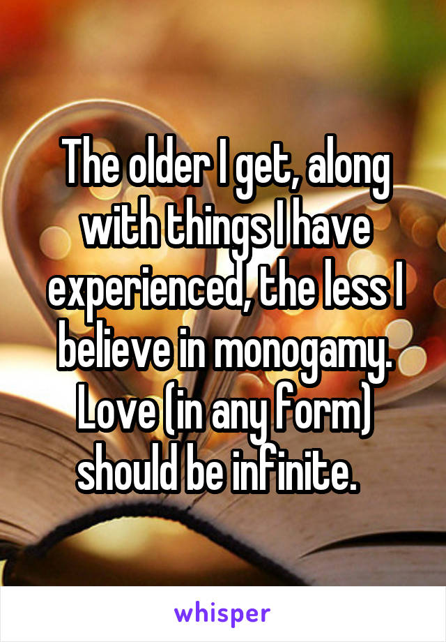 The older I get, along with things I have experienced, the less I believe in monogamy. Love (in any form) should be infinite.