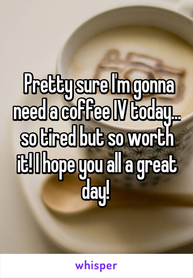 Pretty sure I'm gonna need a coffee IV today... so tired but so worth it! I hope you all a great day!