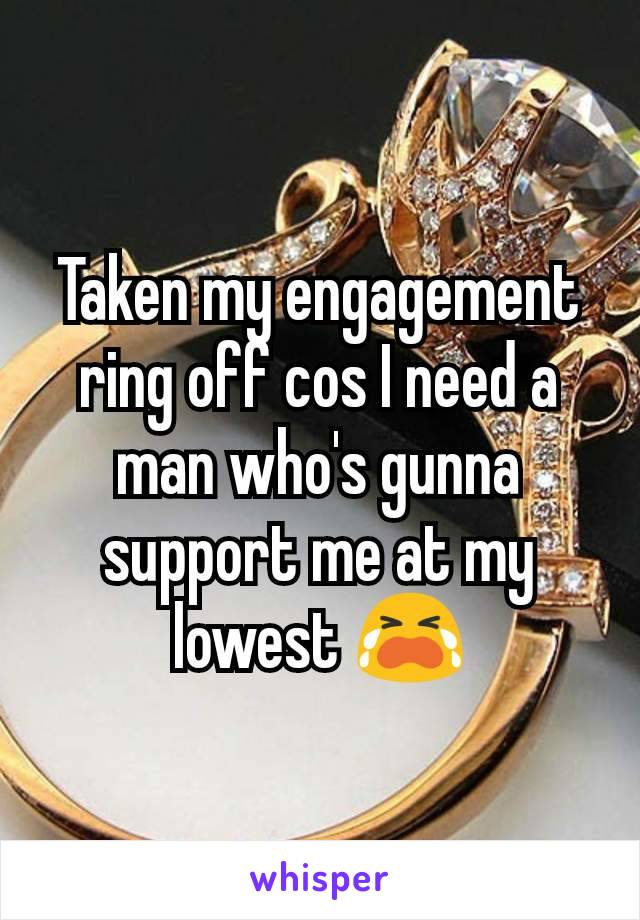 Taken my engagement ring off cos I need a man who's gunna support me at my lowest 😭