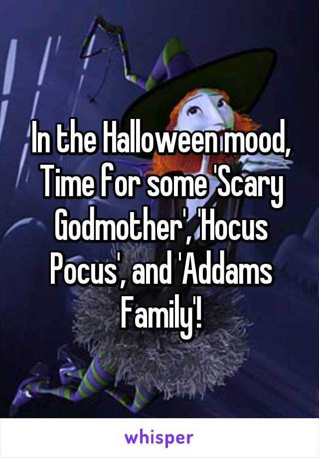 In the Halloween mood, Time for some 'Scary Godmother', 'Hocus Pocus', and 'Addams Family'!