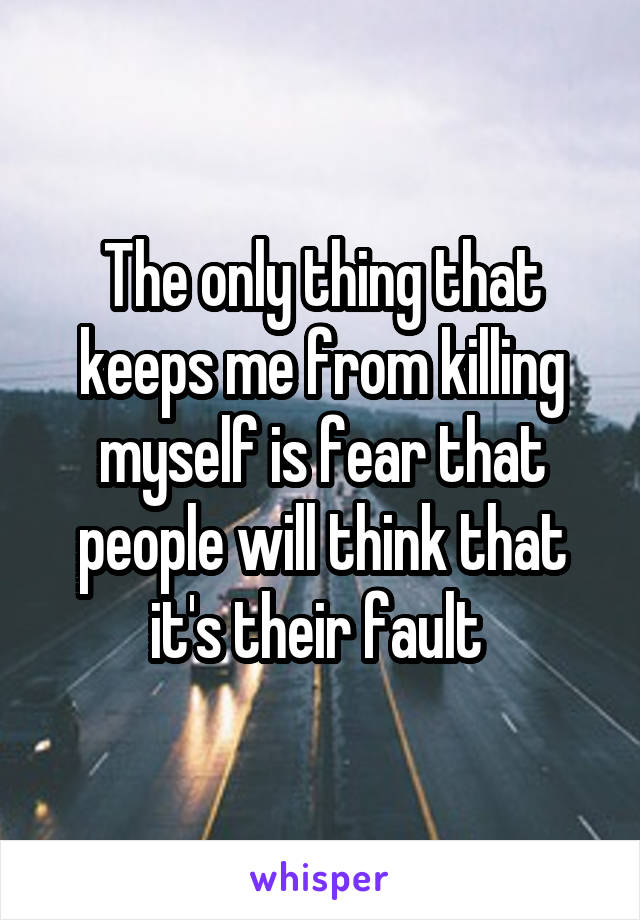 The only thing that keeps me from killing myself is fear that people will think that it's their fault