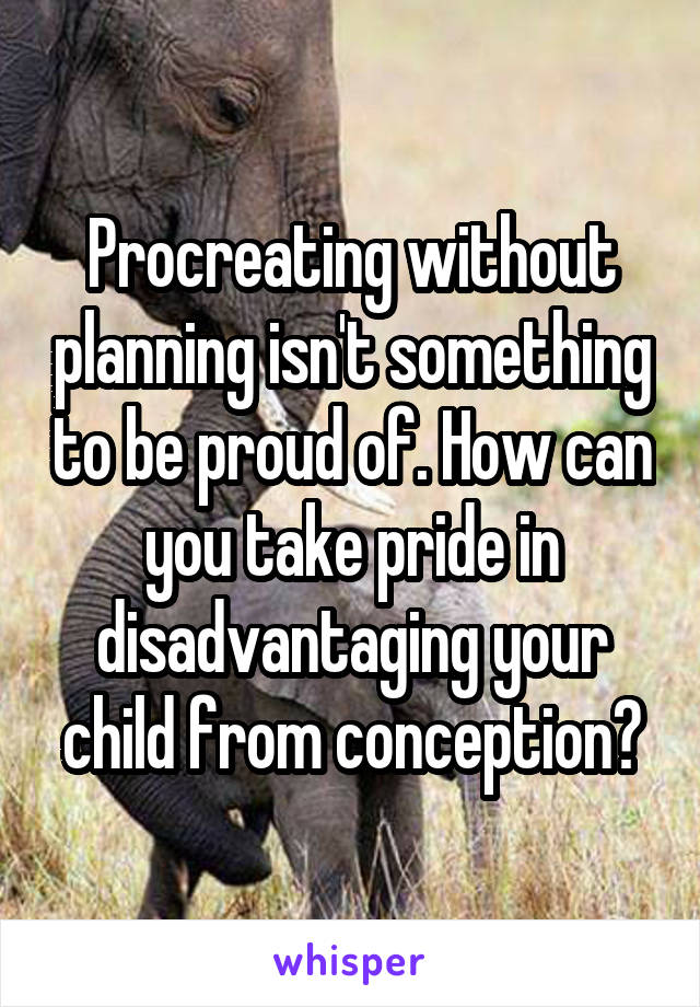 Procreating without planning isn't something to be proud of. How can you take pride in disadvantaging your child from conception?