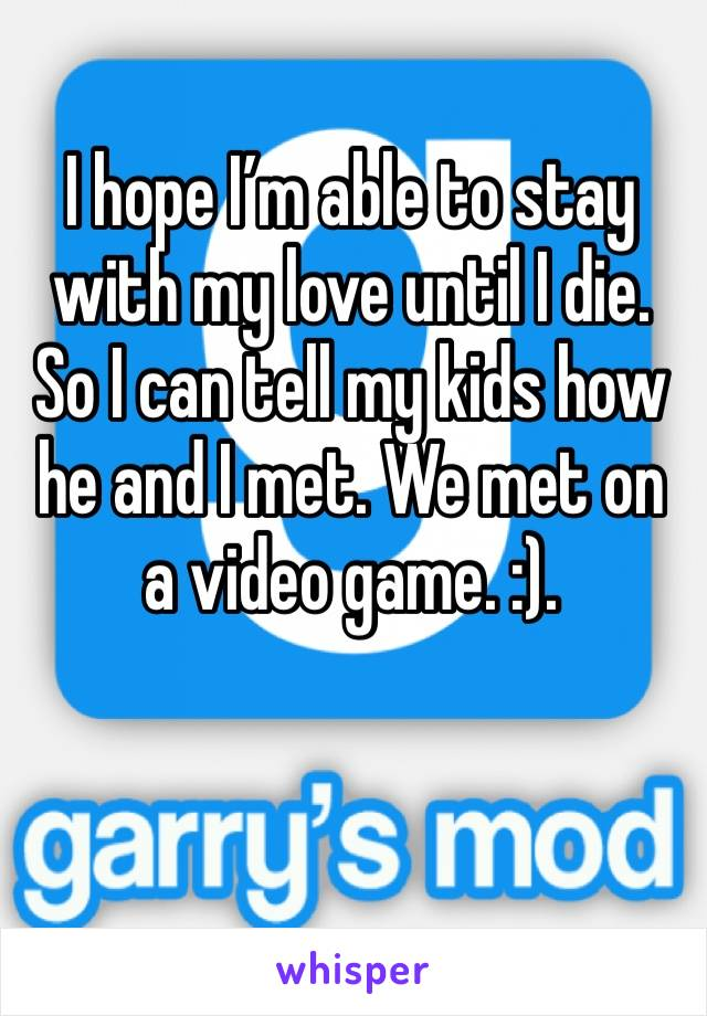 I hope I'm able to stay with my love until I die. So I can tell my kids how he and I met. We met on a video game. :).
