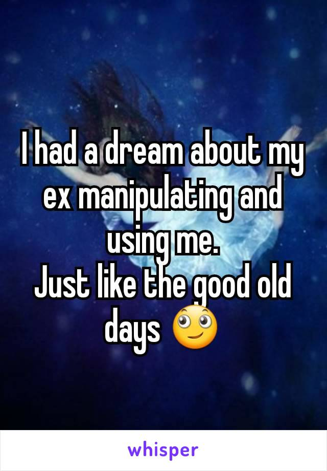 I had a dream about my ex manipulating and using me. Just like the good old days 🙄