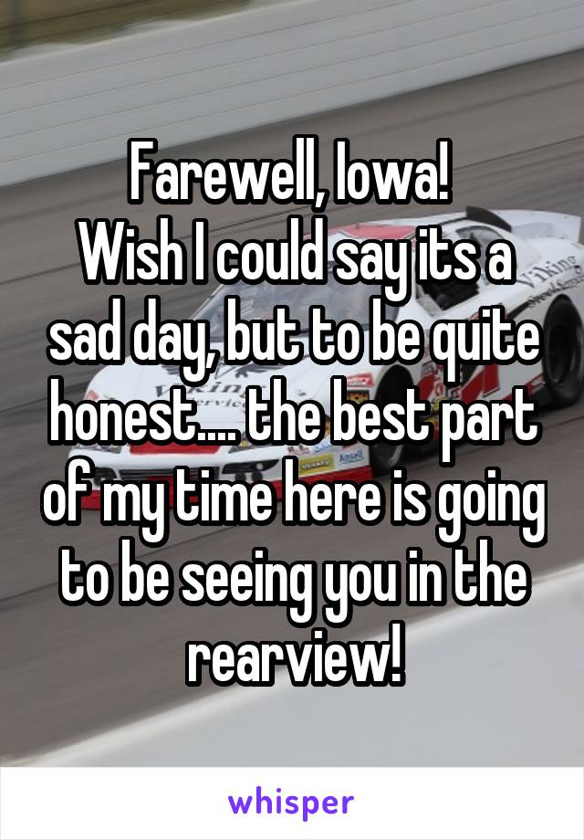 Farewell, Iowa!  Wish I could say its a sad day, but to be quite honest.... the best part of my time here is going to be seeing you in the rearview!