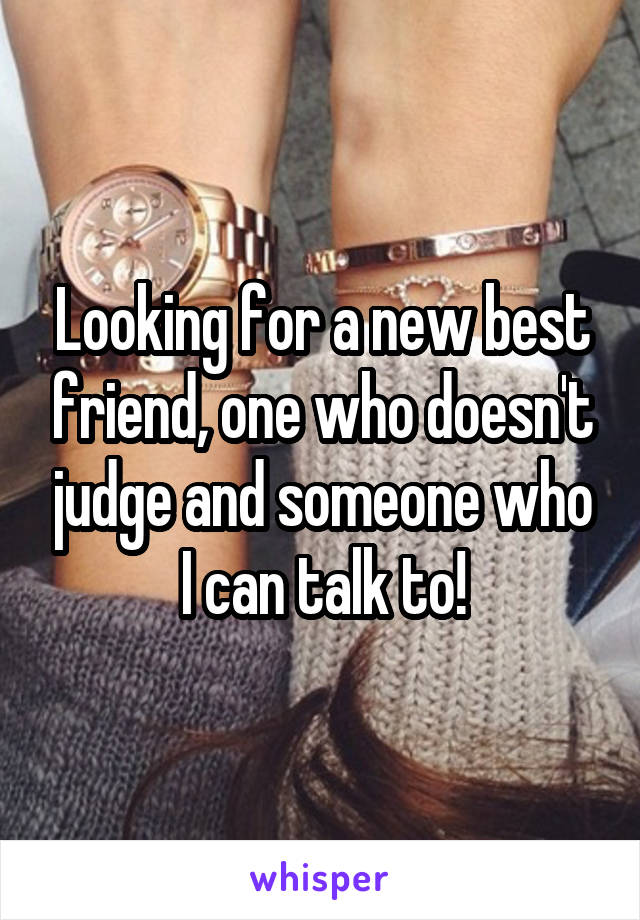 Looking for a new best friend, one who doesn't judge and someone who I can talk to!