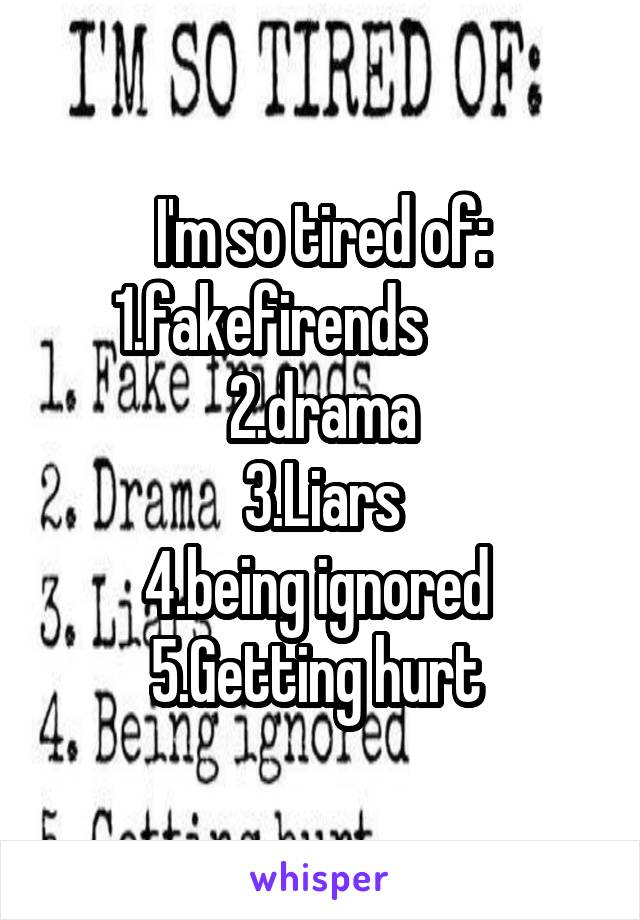 I'm so tired of: 1.fakefirends          2.drama 3.Liars 4.being ignored  5.Getting hurt
