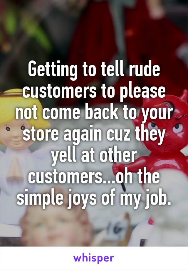 Getting to tell rude customers to please not come back to your store again cuz they yell at other customers...oh the simple joys of my job.