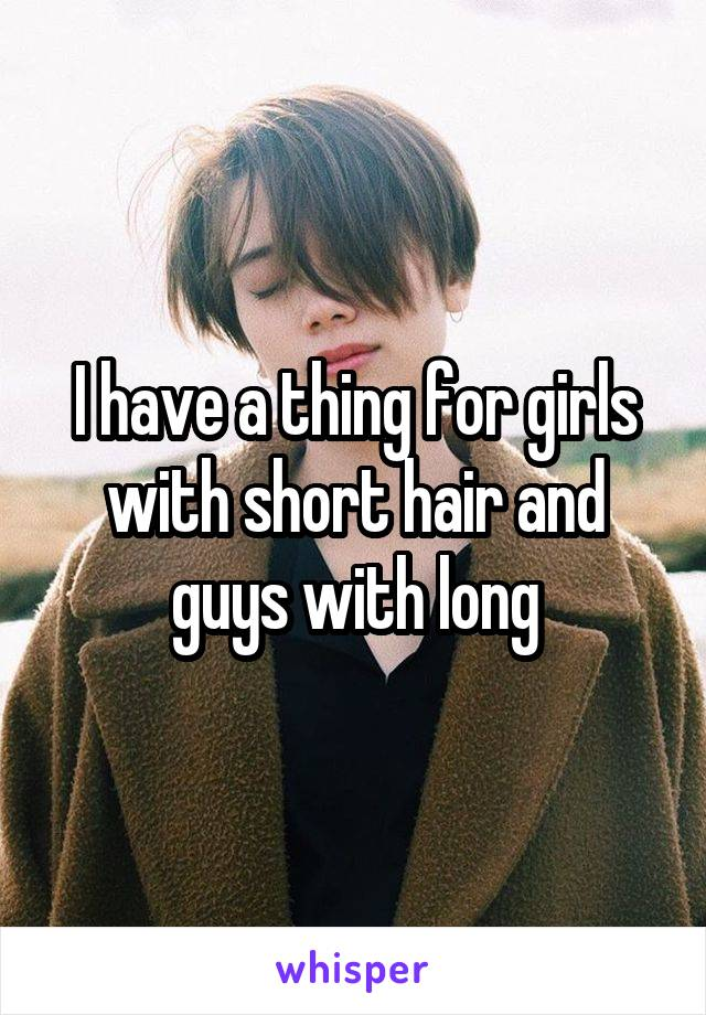 I have a thing for girls with short hair and guys with long