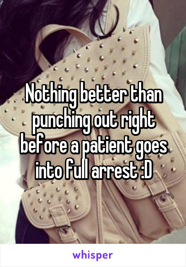 Nothing better than punching out right before a patient goes into full arrest :D