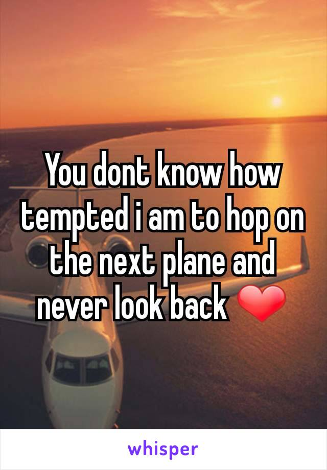 You dont know how tempted i am to hop on the next plane and never look back ❤