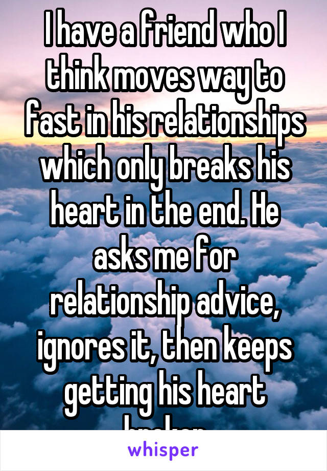 I have a friend who I think moves way to fast in his relationships which only breaks his heart in the end. He asks me for relationship advice, ignores it, then keeps getting his heart broken