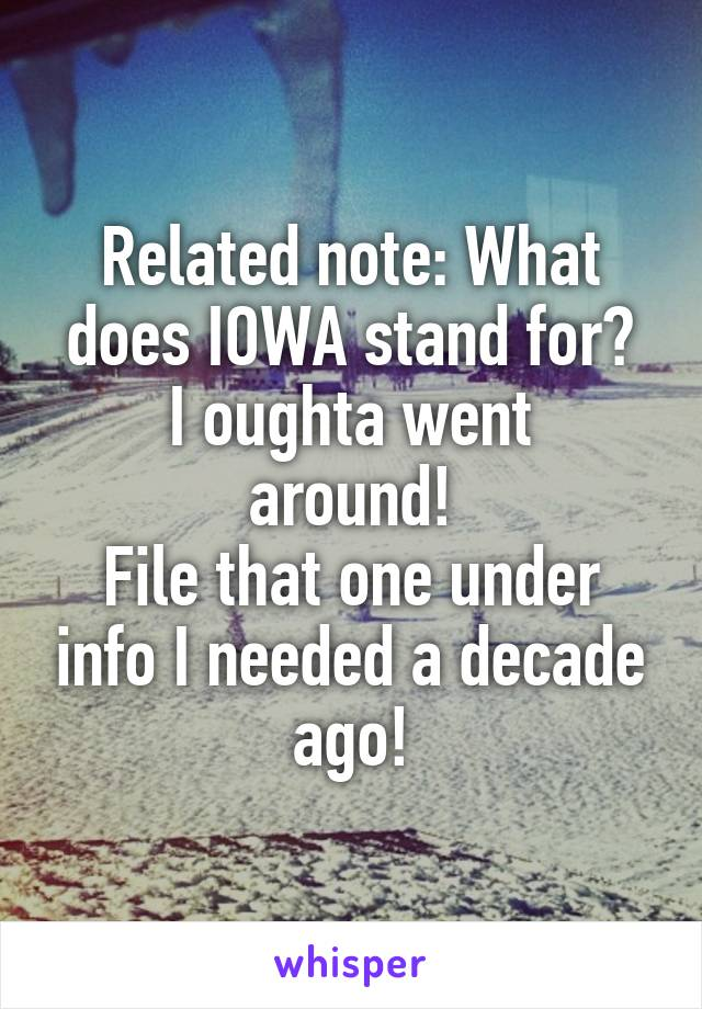 Related note: What does IOWA stand for? I oughta went around! File that one under info I needed a decade ago!