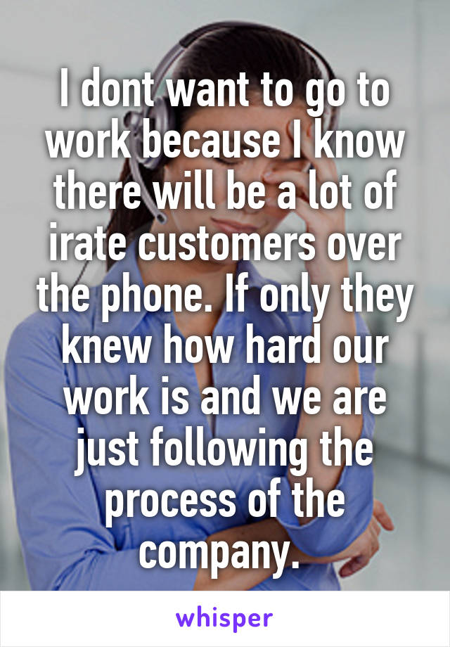 I dont want to go to work because I know there will be a lot of irate customers over the phone. If only they knew how hard our work is and we are just following the process of the company.
