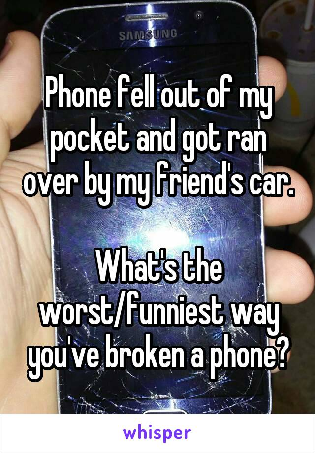 Phone fell out of my pocket and got ran over by my friend's car.  What's the worst/funniest way you've broken a phone?