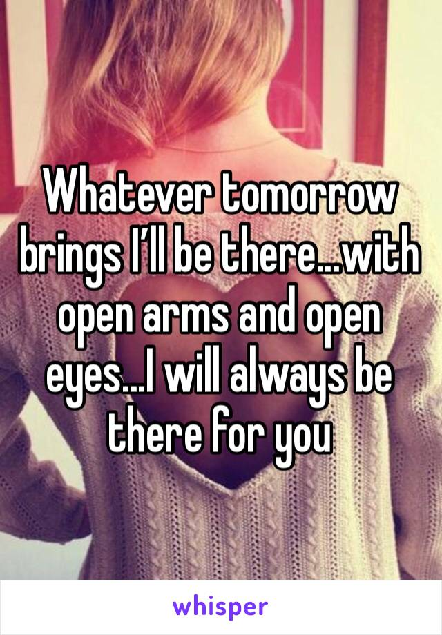 Whatever tomorrow brings I'll be there...with open arms and open eyes...I will always be there for you