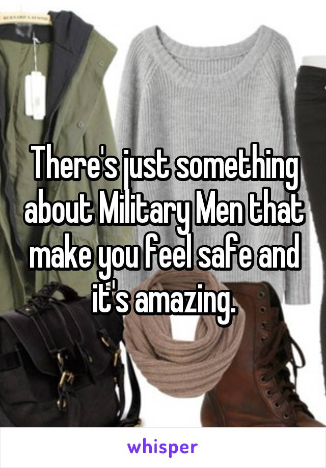There's just something about Military Men that make you feel safe and it's amazing.