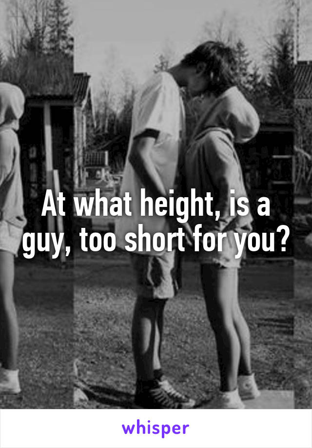 At what height, is a guy, too short for you?