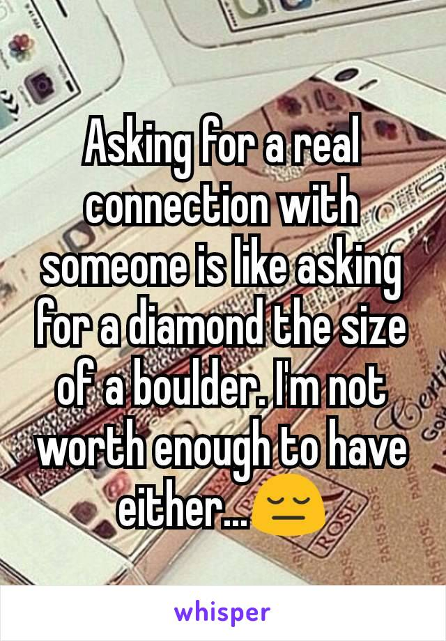 Asking for a real connection with someone is like asking for a diamond the size of a boulder. I'm not worth enough to have either...😔