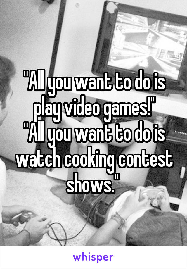 """""""All you want to do is play video games!"""" """"All you want to do is watch cooking contest shows."""""""