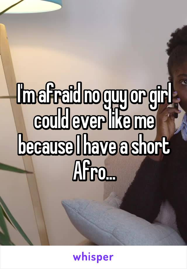 I'm afraid no guy or girl could ever like me because I have a short Afro...