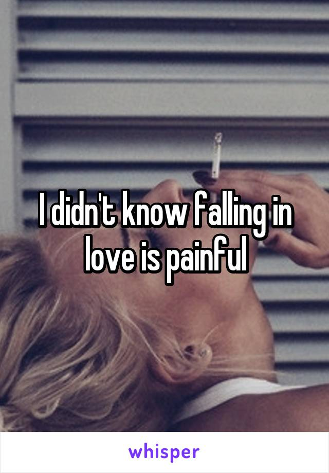 I didn't know falling in love is painful