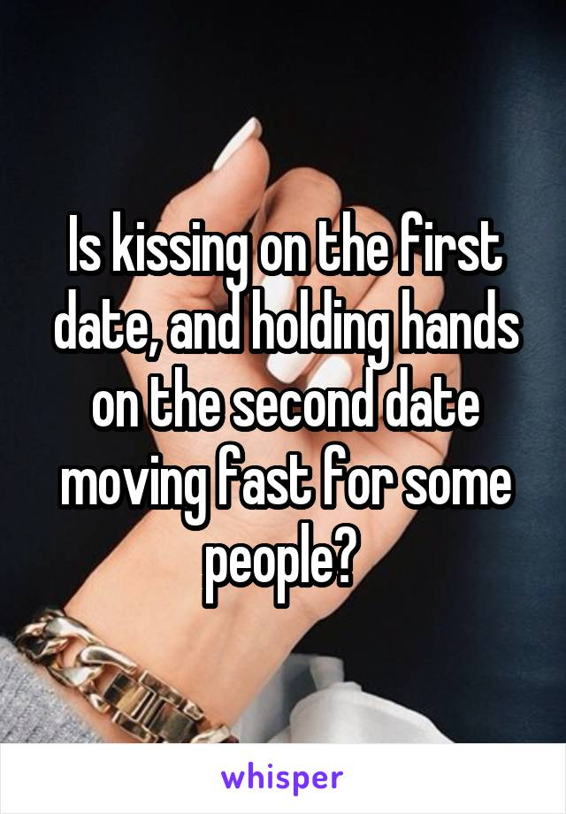 Is kissing on the first date, and holding hands on the second date moving fast for some people?