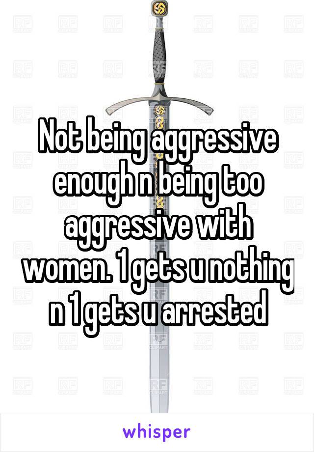 Not being aggressive enough n being too aggressive with women. 1 gets u nothing n 1 gets u arrested