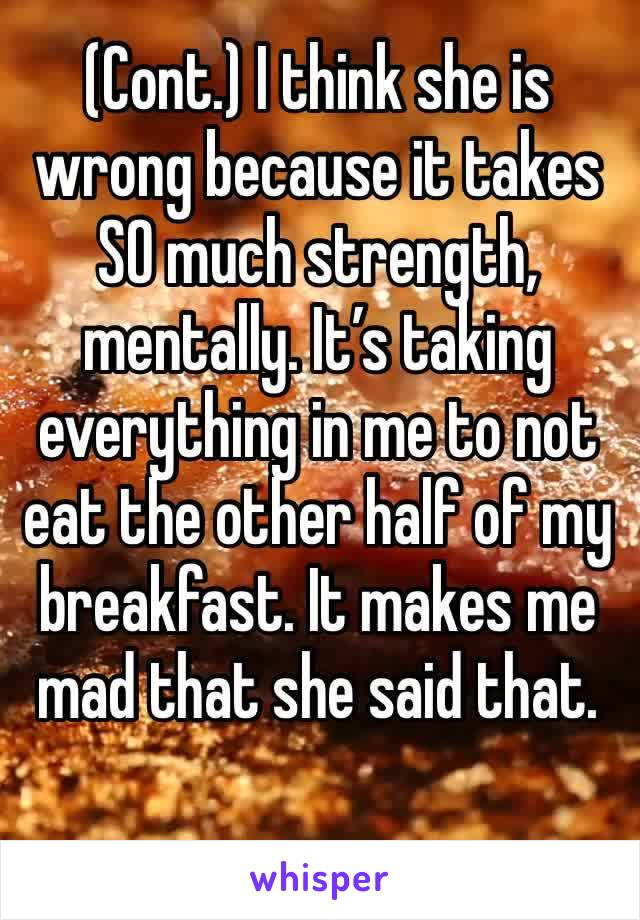 (Cont.) I think she is wrong because it takes SO much strength, mentally. It's taking everything in me to not eat the other half of my breakfast. It makes me mad that she said that.