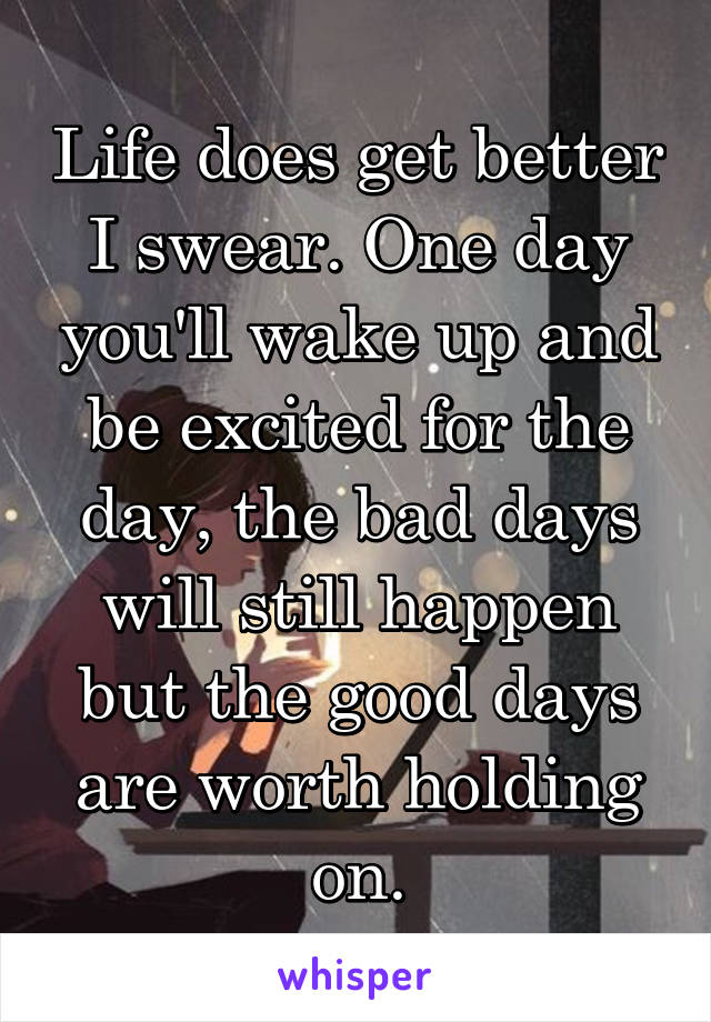 Life does get better I swear. One day you'll wake up and be excited for the day, the bad days will still happen but the good days are worth holding on.