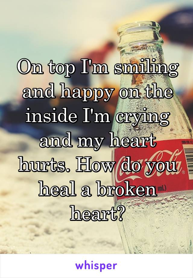 On top I'm smiling and happy on the inside I'm crying and my heart hurts. How do you heal a broken heart?