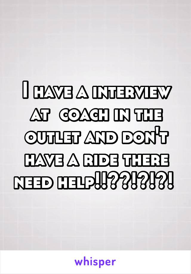 I have a interview at  coach in the outlet and don't have a ride there need help!!??!?!?!