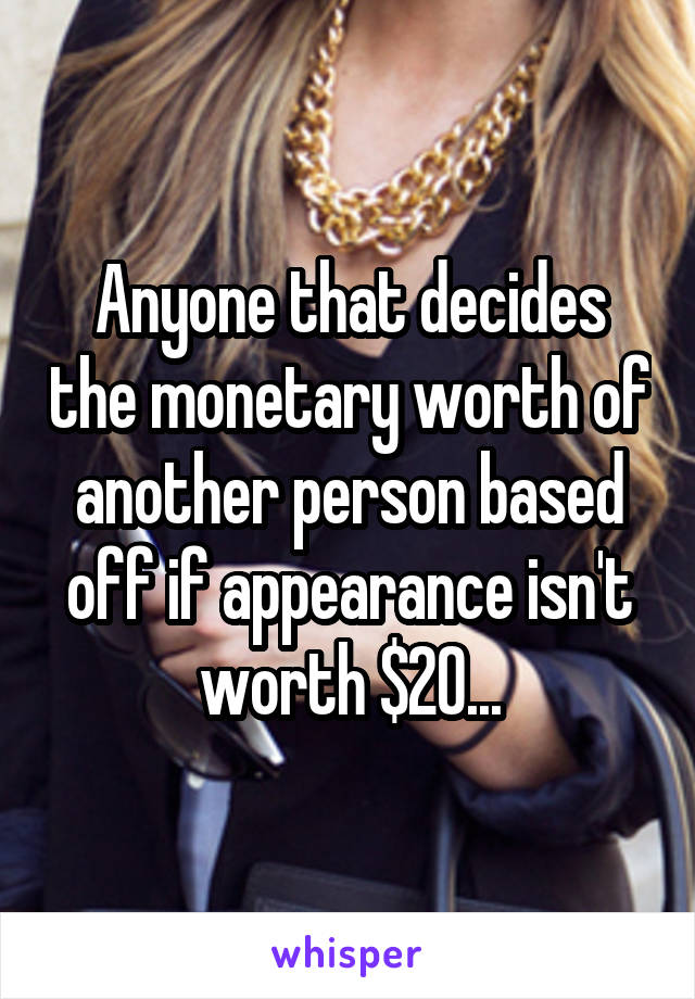 Anyone that decides the monetary worth of another person based off if appearance isn't worth $20...