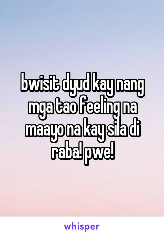 bwisit dyud kay nang mga tao feeling na maayo na kay sila di raba! pwe!