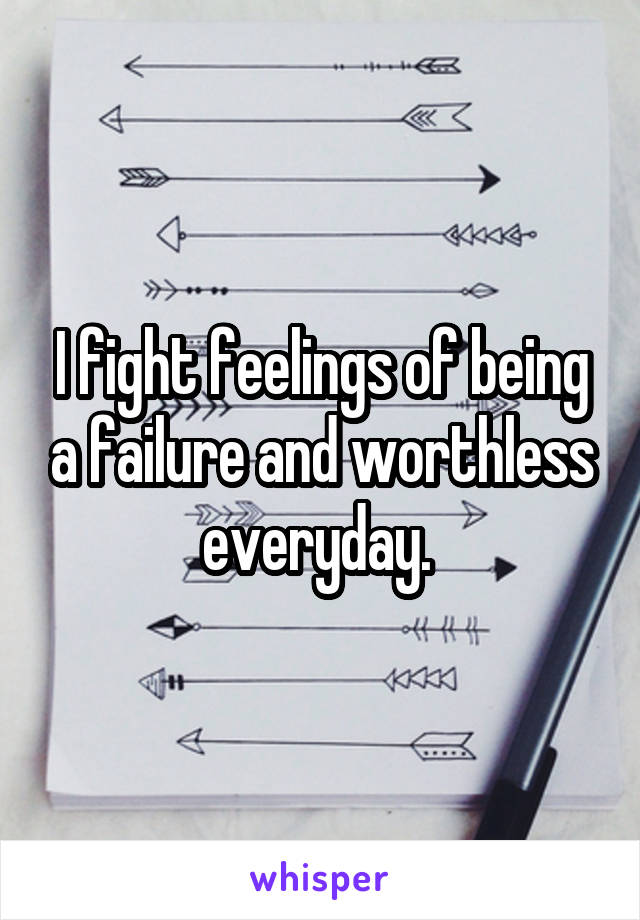 I fight feelings of being a failure and worthless everyday.