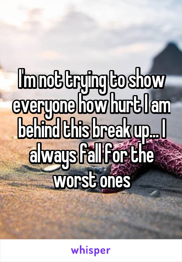 I'm not trying to show everyone how hurt I am behind this break up... I always fall for the worst ones