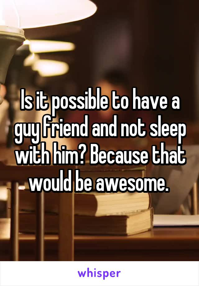 Is it possible to have a guy friend and not sleep with him? Because that would be awesome.