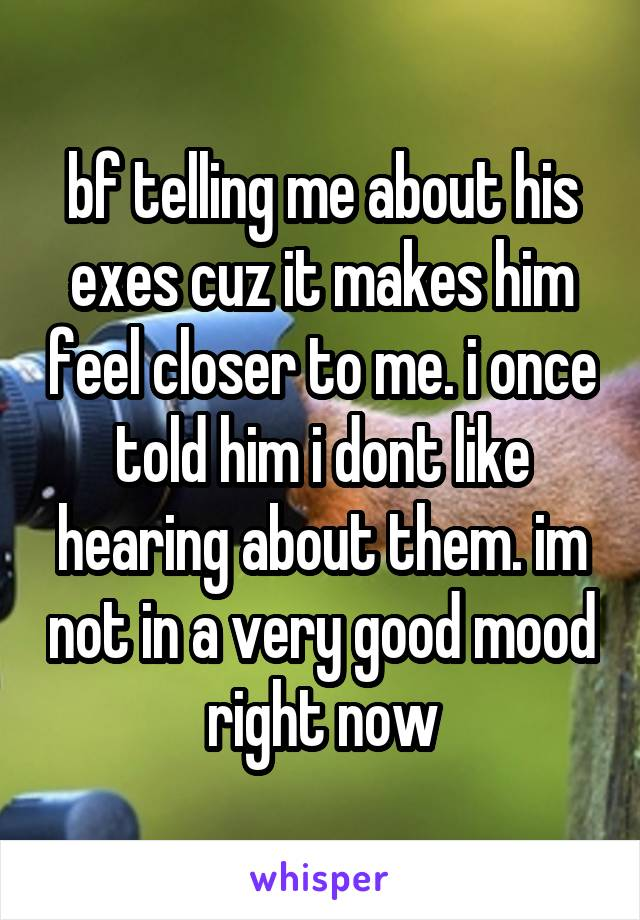 bf telling me about his exes cuz it makes him feel closer to me. i once told him i dont like hearing about them. im not in a very good mood right now