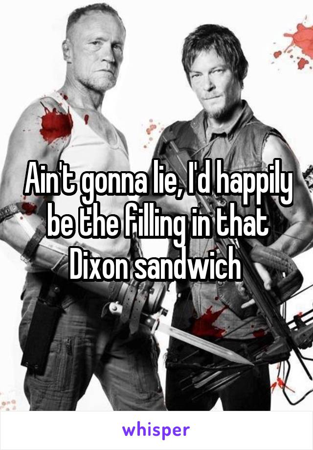 Ain't gonna lie, I'd happily be the filling in that Dixon sandwich