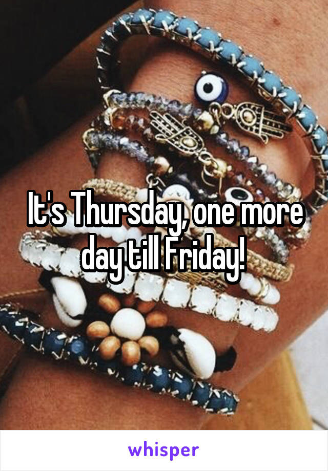 It's Thursday, one more day till Friday!