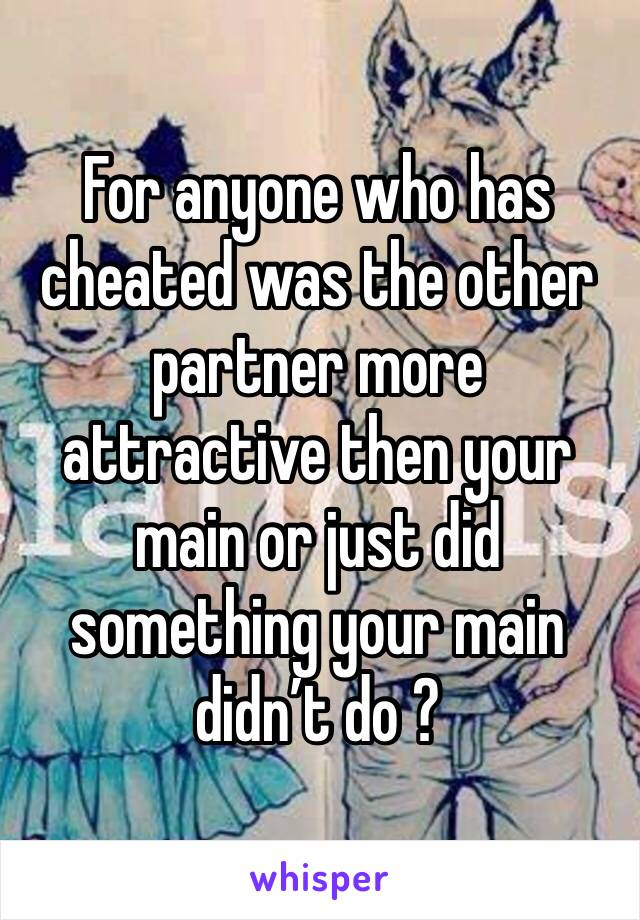 For anyone who has cheated was the other partner more attractive then your main or just did something your main didn't do ?