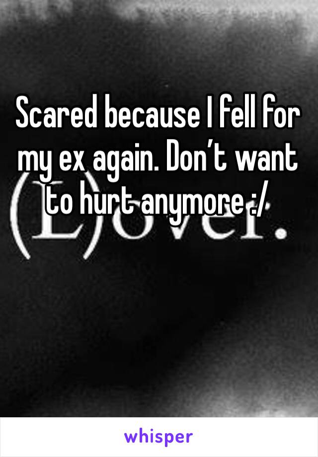 Scared because I fell for my ex again. Don't want to hurt anymore :/