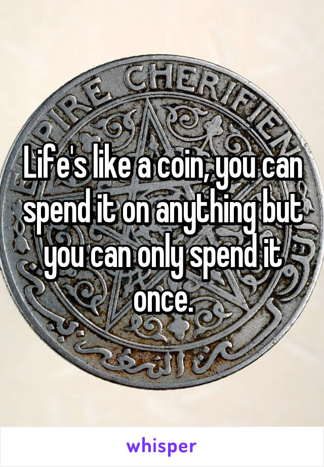 Life's like a coin, you can spend it on anything but you can only spend it once.
